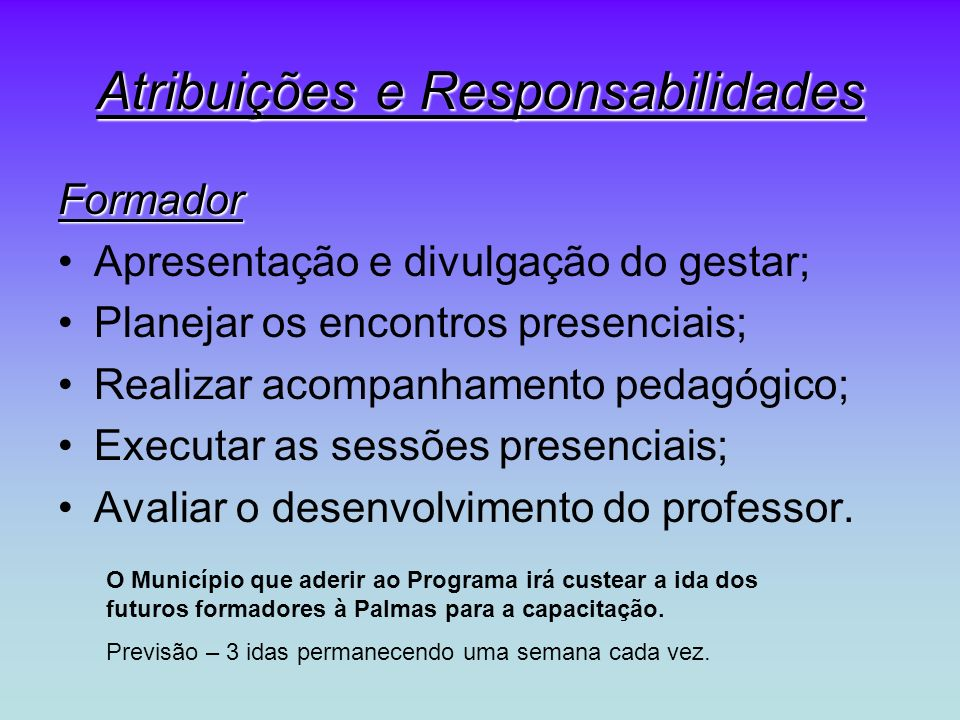 Atribuições e Responsabilidades Formador Apresentação e divulgação do gestar; Planejar os encontros presenciais; Realizar acompanhamento pedagógico; E