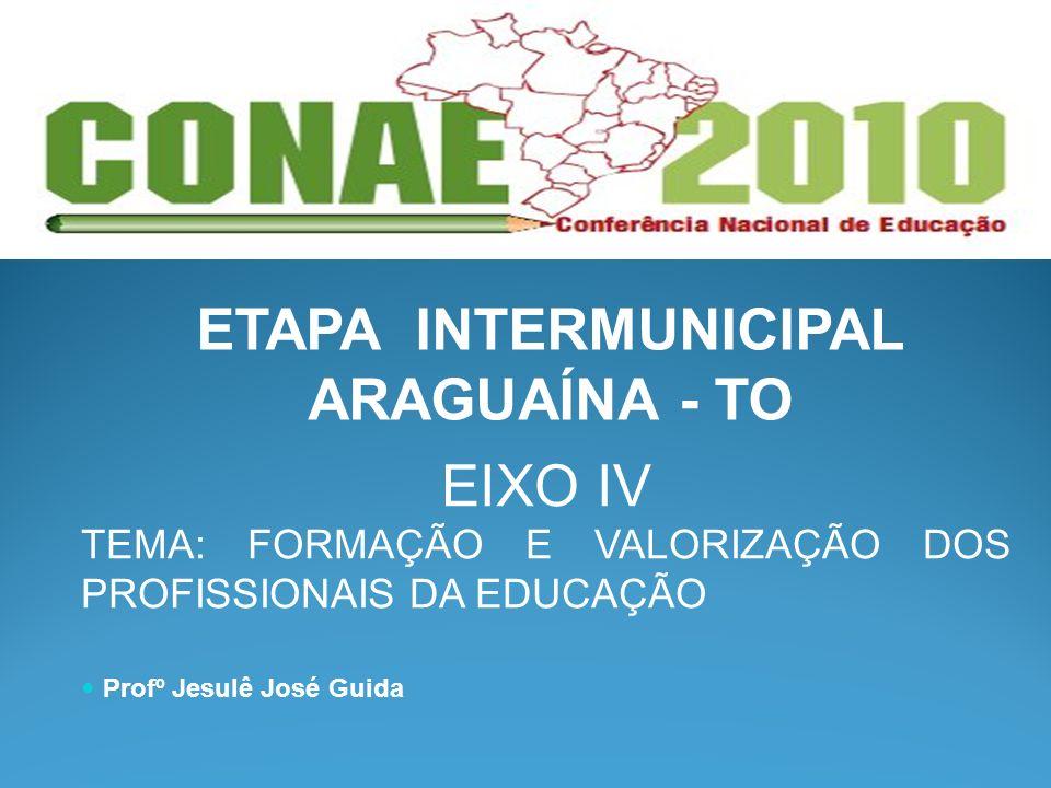ETAPA INTERMUNICIPAL ARAGUAÍNA - TO EIXO IV TEMA: FORMAÇÃO E VALORIZAÇÃO DOS PROFISSIONAIS DA EDUCAÇÃO Profº Jesulê José Guida