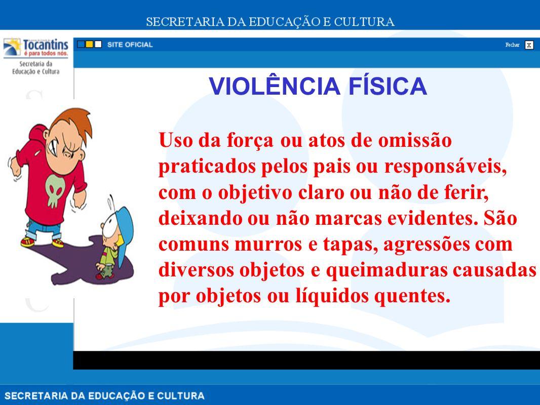 VIOLÊNCIA FÍSICA Uso da força ou atos de omissão praticados pelos pais ou responsáveis, com o objetivo claro ou não de ferir, deixando ou não marcas evidentes.