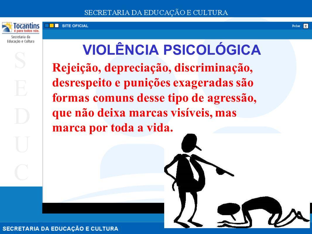 VIOLÊNCIA PSICOLÓGICA Rejeição, depreciação, discriminação, desrespeito e punições exageradas são formas comuns desse tipo de agressão, que não deixa marcas visíveis, mas marca por toda a vida.
