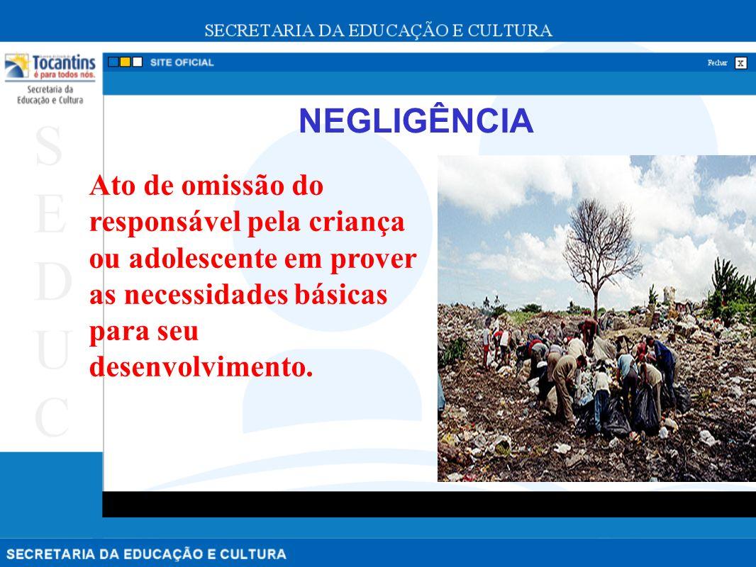 NEGLIGÊNCIA Ato de omissão do responsável pela criança ou adolescente em prover as necessidades básicas para seu desenvolvimento.