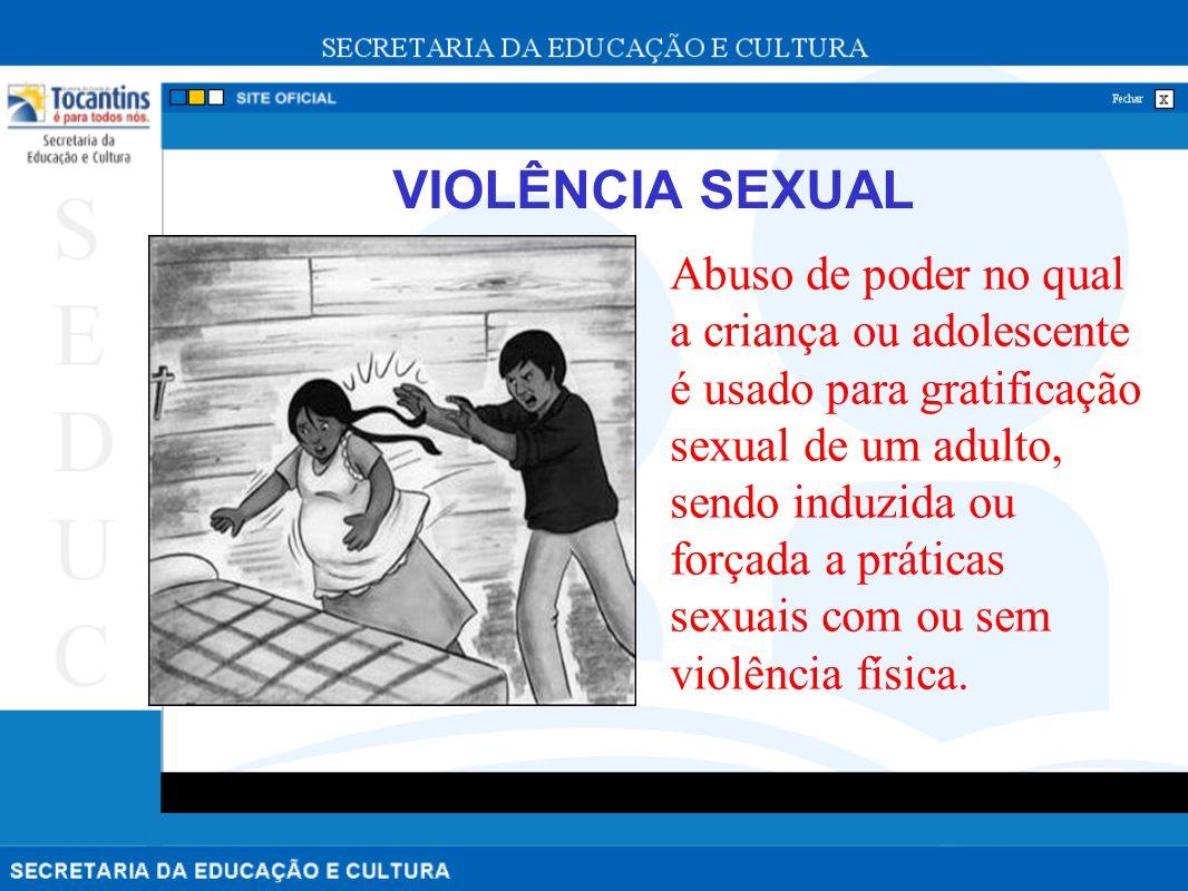 VIOLÊNCIA SEXUAL Abuso de poder no qual a criança ou adolescente é usado para gratificação sexual de um adulto, sendo induzida ou forçada a práticas sexuais com ou sem violência física.