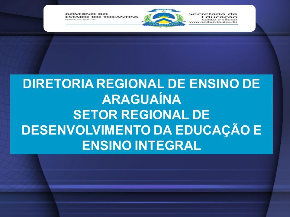 DIRETORIA REGIONAL DE ENSINO DE ARAGUAÍNA SETOR REGIONAL DE DESENVOLVIMENTO DA EDUCAÇÃO E ENSINO INTEGRAL