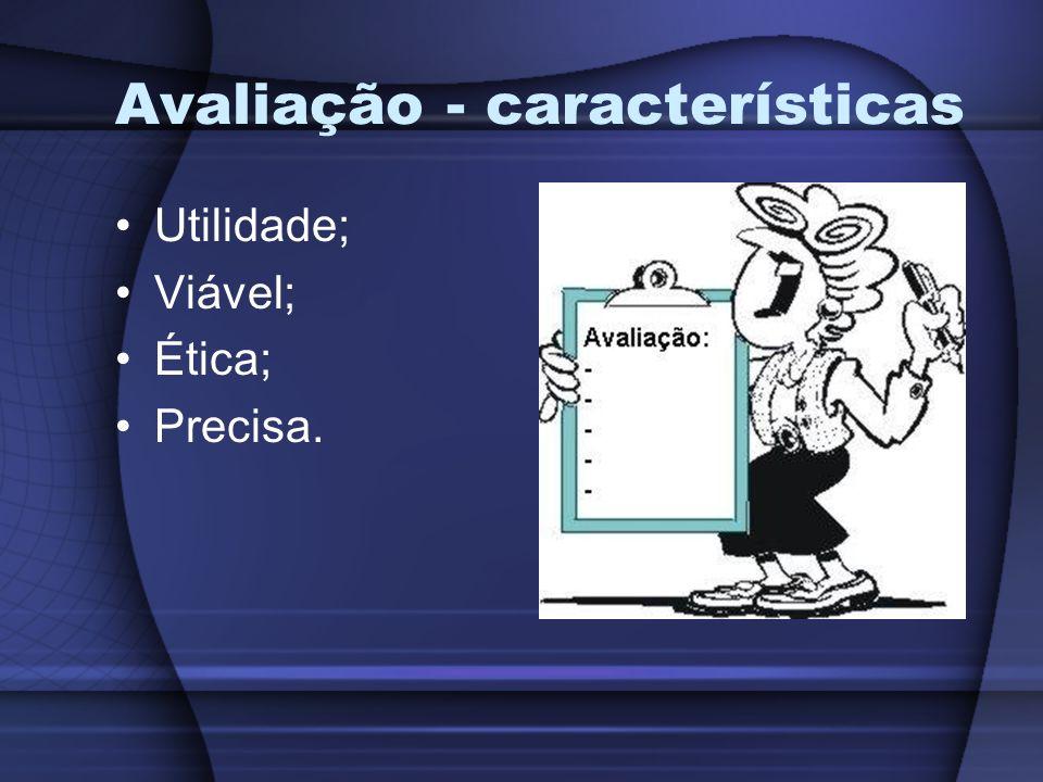 Avaliação - características Utilidade; Viável; Ética; Precisa.
