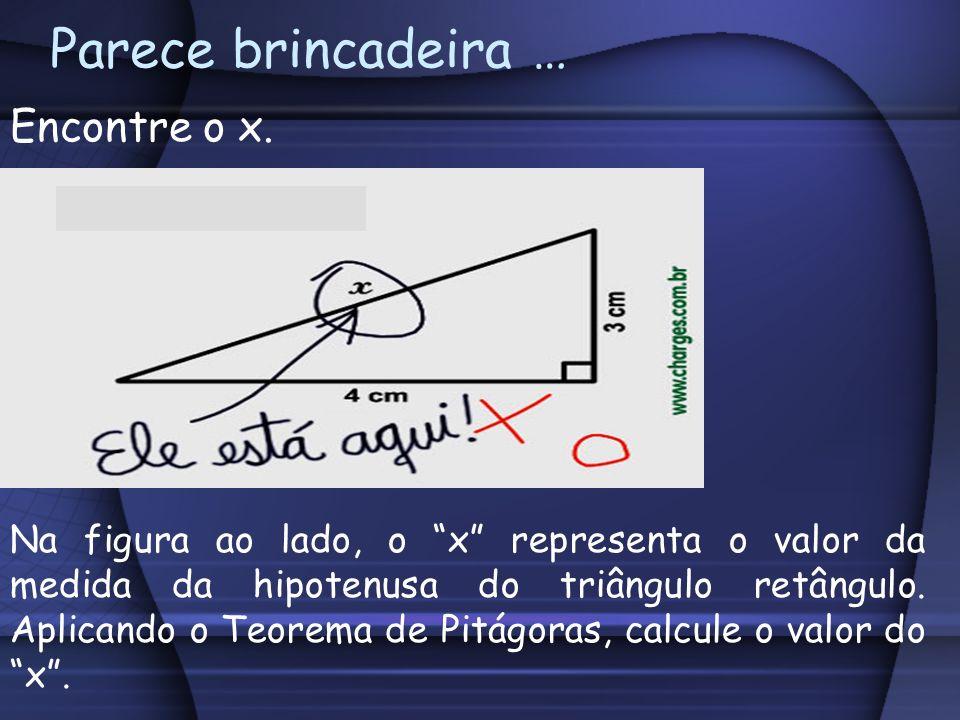 Parece brincadeira … Encontre o x. Na figura ao lado, o x representa o valor da medida da hipotenusa do triângulo retângulo. Aplicando o Teorema de Pi