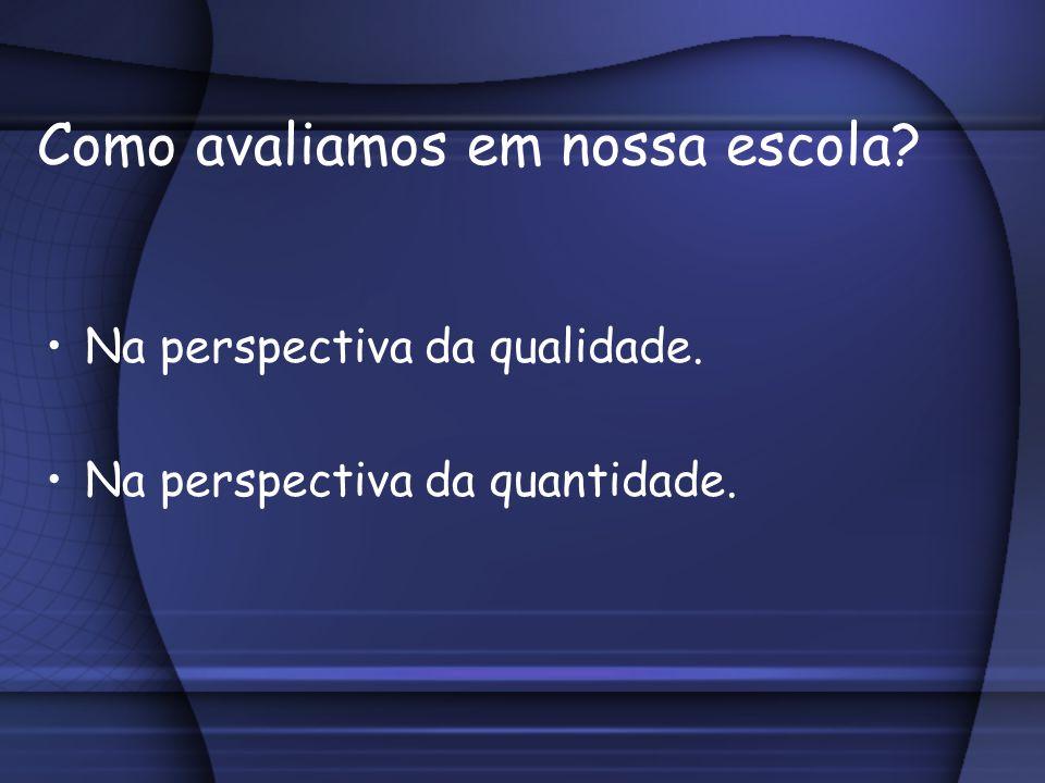 Como avaliamos em nossa escola? Na perspectiva da qualidade. Na perspectiva da quantidade.