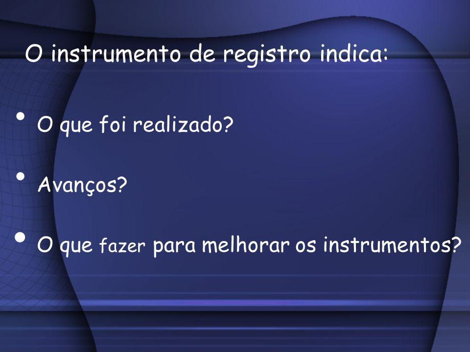 O instrumento de registro indica: O que foi realizado? Avanços? O que fazer para melhorar os instrumentos?
