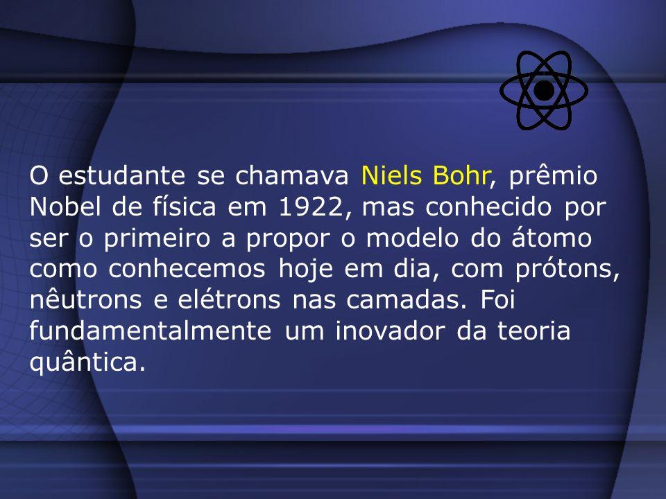 O estudante se chamava Niels Bohr, prêmio Nobel de física em 1922, mas conhecido por ser o primeiro a propor o modelo do átomo como conhecemos hoje em