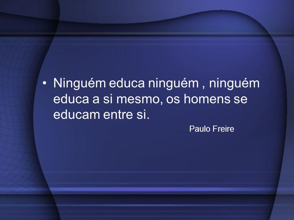 Ninguém educa ninguém, ninguém educa a si mesmo, os homens se educam entre si. Paulo Freire