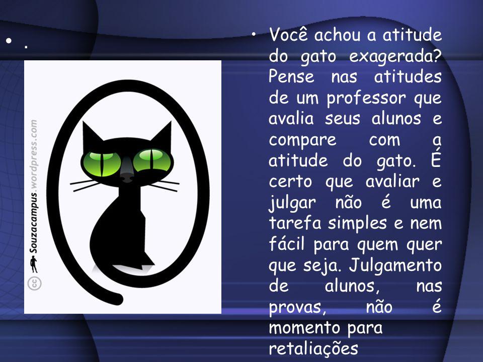 Você achou a atitude do gato exagerada? Pense nas atitudes de um professor que avalia seus alunos e compare com a atitude do gato. É certo que avaliar