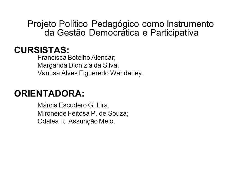 Projeto Político Pedagógico como Instrumento da Gestão Democrática e Participativa CURSISTAS: Francisca Botelho Alencar; Margarida Dionízia da Silva; Vanusa Alves Figueredo Wanderley.