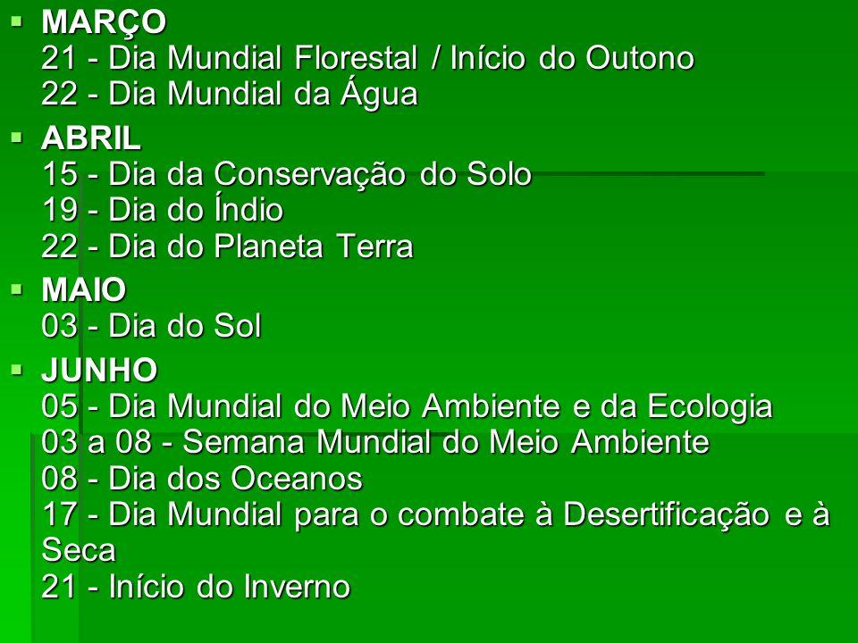 JULHO 17 - Dia do Protetor da Floresta JULHO 17 - Dia do Protetor da Floresta AGOSTO 14 - Dia do Combate à Poluição 27 - Dia da Limpeza Urbana AGOSTO 14 - Dia do Combate à Poluição 27 - Dia da Limpeza Urbana SETEMBRO 05 - Dia da Amazônia 16 - Dia Internacional da Preservação da Camada de Ozônio 21 - Dia da Árvore 21 a 27 - Semana Nacional da Fauna 22 - Dia da Defesa da Fauna / Início da Primavera SETEMBRO 05 - Dia da Amazônia 16 - Dia Internacional da Preservação da Camada de Ozônio 21 - Dia da Árvore 21 a 27 - Semana Nacional da Fauna 22 - Dia da Defesa da Fauna / Início da Primavera OUTUBRO 04 - Dia dos Animais 04 a 10 - Semana de Proteção aos animais 05 - Dia das Aves 12 - Dia do Mar OUTUBRO 04 - Dia dos Animais 04 a 10 - Semana de Proteção aos animais 05 - Dia das Aves 12 - Dia do Mar