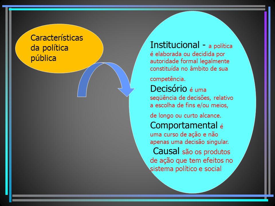 Características da política pública Institucional - a política é elaborada ou decidida por autoridade formal legalmente constituída no âmbito de sua c