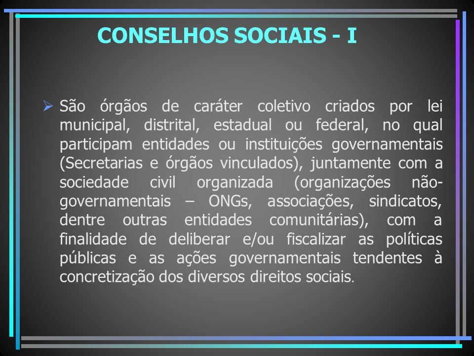 CONSELHOS SOCIAIS - I São órgãos de caráter coletivo criados por lei municipal, distrital, estadual ou federal, no qual participam entidades ou instit