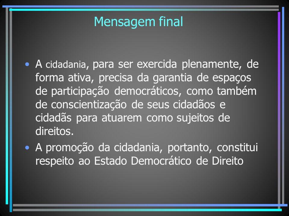 Mensagem final A cidadania, para ser exercida plenamente, de forma ativa, precisa da garantia de espaços de participação democráticos, como também de