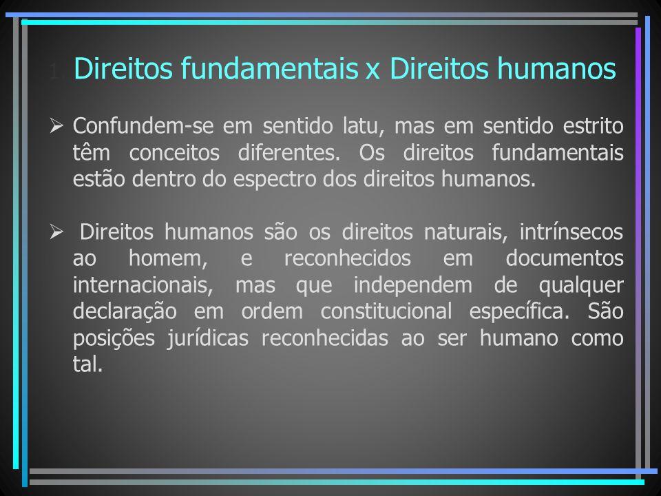 1. Direitos fundamentais x Direitos humanos Confundem-se em sentido latu, mas em sentido estrito têm conceitos diferentes. Os direitos fundamentais es