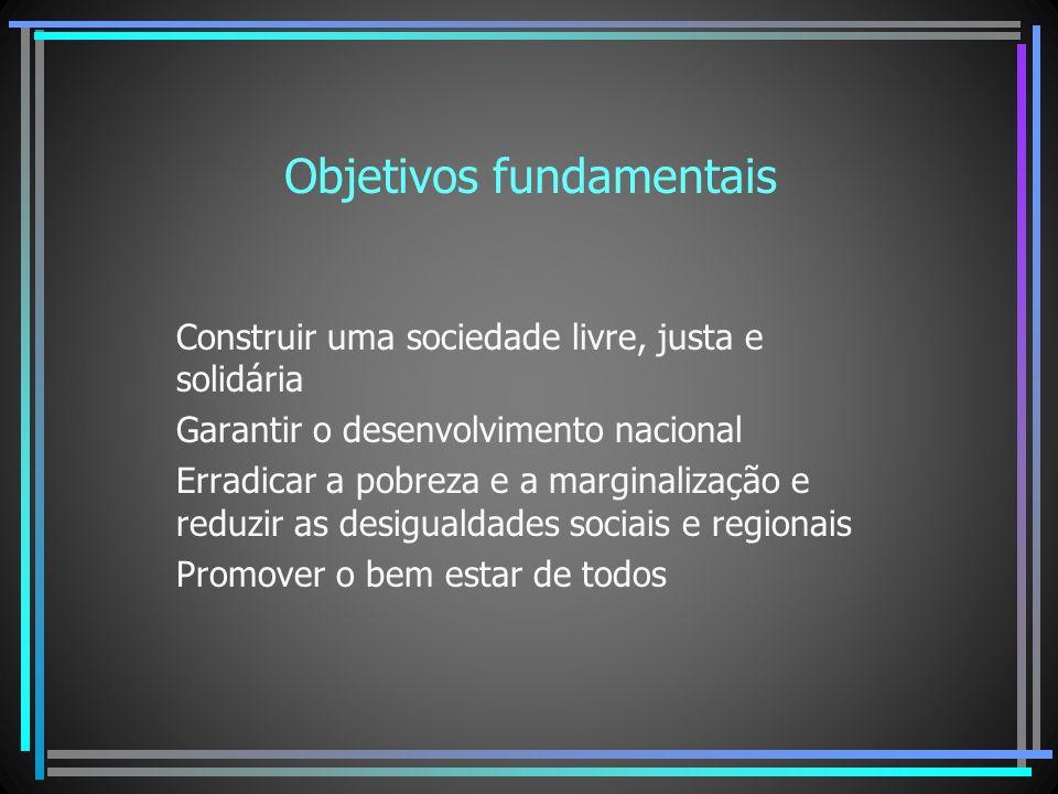 Objetivos fundamentais Construir uma sociedade livre, justa e solidária Garantir o desenvolvimento nacional Erradicar a pobreza e a marginalização e r