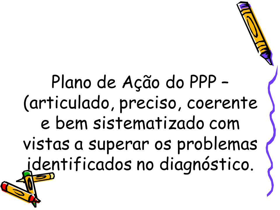 Plano de Ação do PPP – (articulado, preciso, coerente e bem sistematizado com vistas a superar os problemas identificados no diagnóstico.