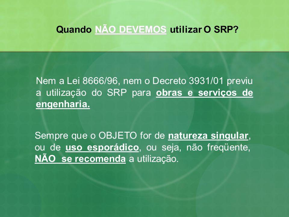 Nem a Lei 8666/96, nem o Decreto 3931/01 previu a utilização do SRP para obras e serviços de engenharia. Sempre que o OBJETO for de natureza singular,
