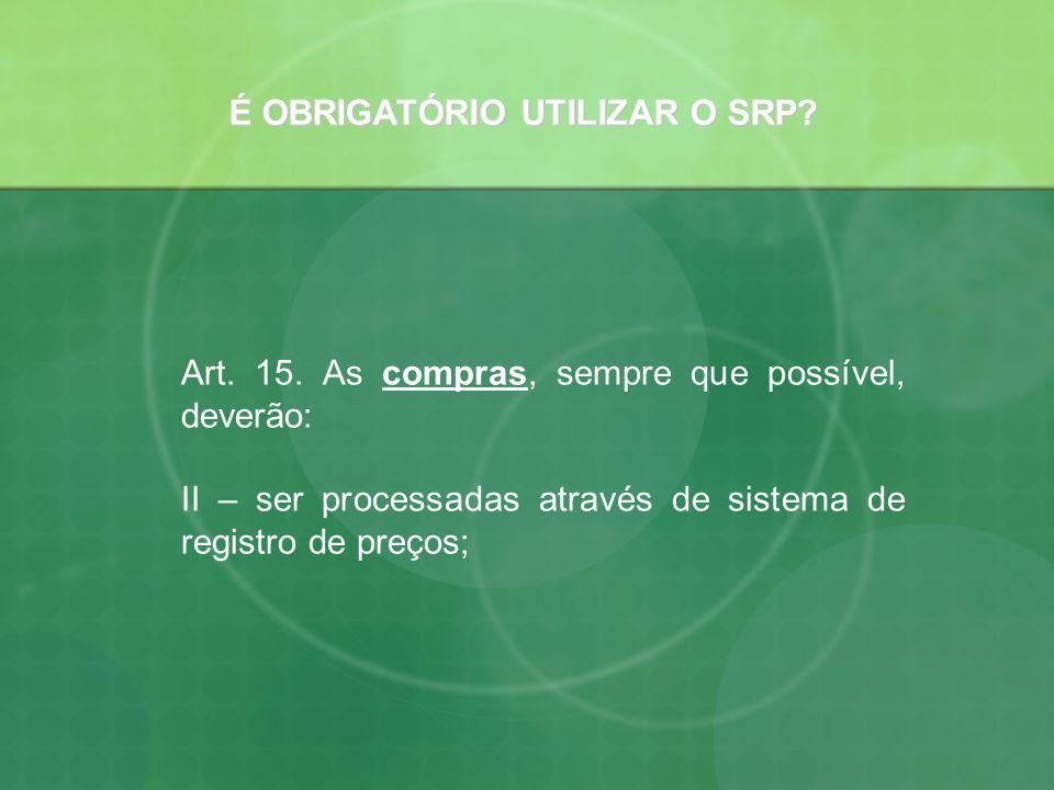 É OBRIGATÓRIO UTILIZAR O SRP? Art. 15. As compras, sempre que possível, deverão: II – ser processadas através de sistema de registro de preços;
