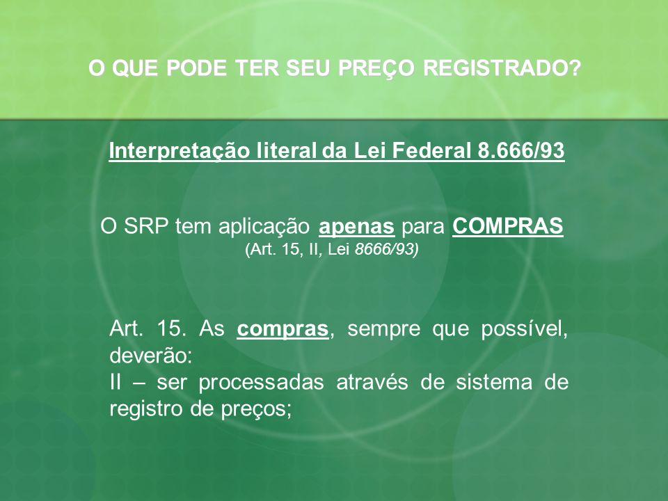 O QUE PODE TER SEU PREÇO REGISTRADO? Interpretação literal da Lei Federal 8.666/93 O SRP tem aplicação apenas para COMPRAS (Art. 15, II, Lei 8666/93)