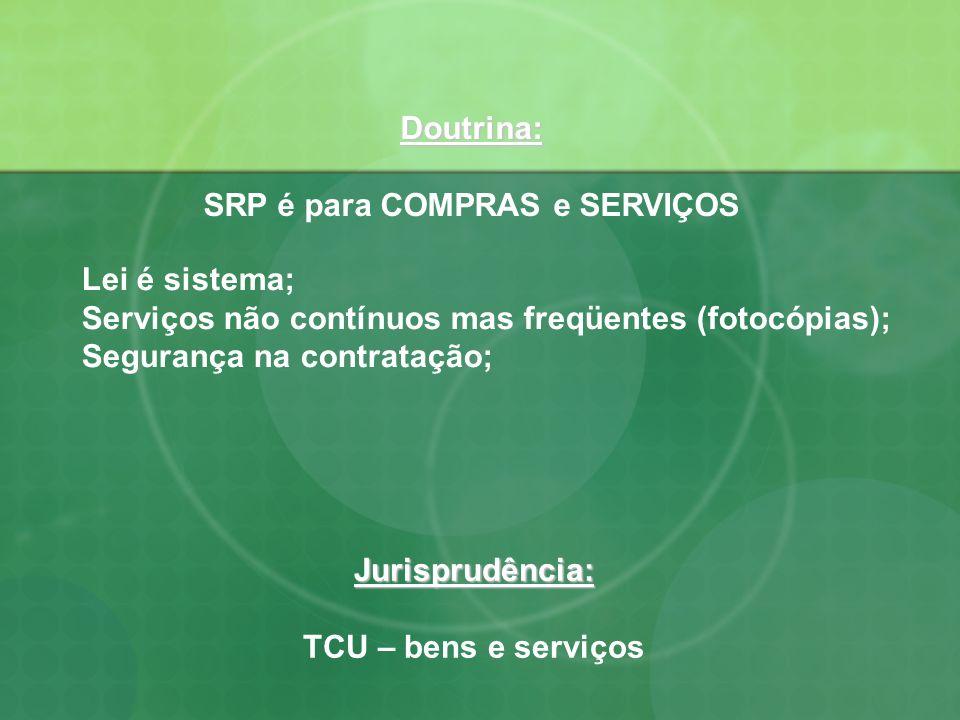 Doutrina: SRP é para COMPRAS e SERVIÇOS Lei é sistema; Serviços não contínuos mas freqüentes (fotocópias); Segurança na contratação; Jurisprudência: T