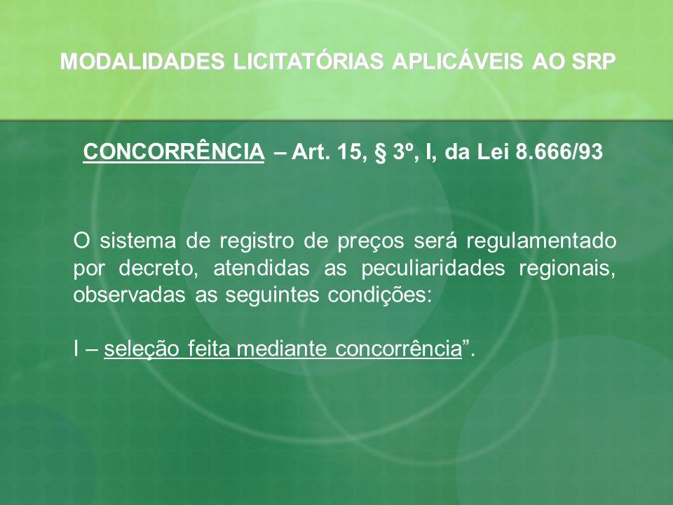 MODALIDADES LICITATÓRIAS APLICÁVEIS AO SRP CONCORRÊNCIA – Art. 15, § 3º, I, da Lei 8.666/93 O sistema de registro de preços será regulamentado por dec
