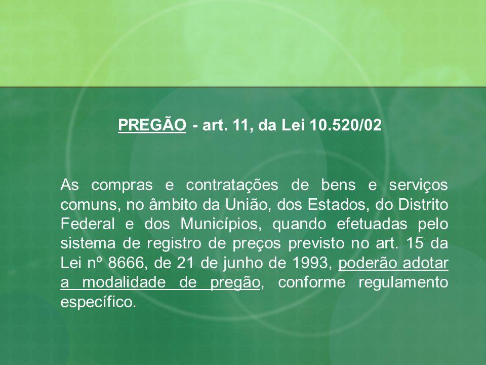 PREGÃO - art. 11, da Lei 10.520/02 As compras e contratações de bens e serviços comuns, no âmbito da União, dos Estados, do Distrito Federal e dos Mun