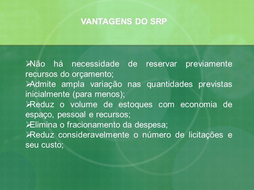 VANTAGENS DO SRP Não há necessidade de reservar previamente recursos do orçamento; Admite ampla variação nas quantidades previstas inicialmente (para