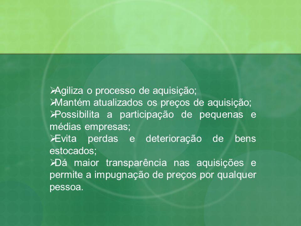 Agiliza o processo de aquisição; Mantém atualizados os preços de aquisição; Possibilita a participação de pequenas e médias empresas; Evita perdas e d