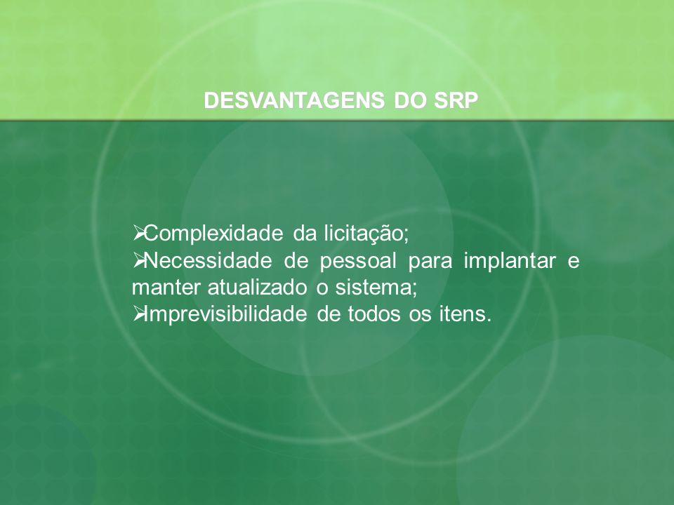 DESVANTAGENS DO SRP Complexidade da licitação; Necessidade de pessoal para implantar e manter atualizado o sistema; Imprevisibilidade de todos os iten