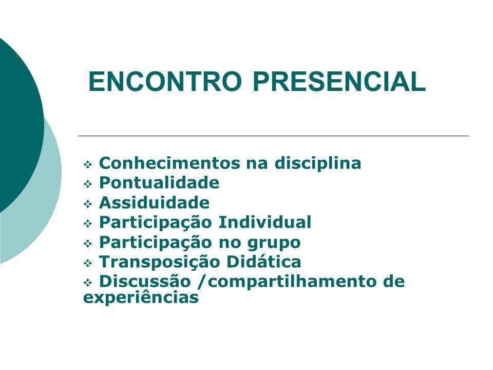 ENCONTRO PRESENCIAL Conhecimentos na disciplina Pontualidade Assiduidade Participação Individual Participação no grupo Transposição Didática Discussão /compartilhamento de experiências