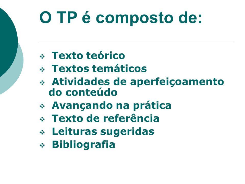 O TP é composto de: Texto teórico Textos temáticos Atividades de aperfeiçoamento do conteúdo Avançando na prática Texto de referência Leituras sugeridas Bibliografia