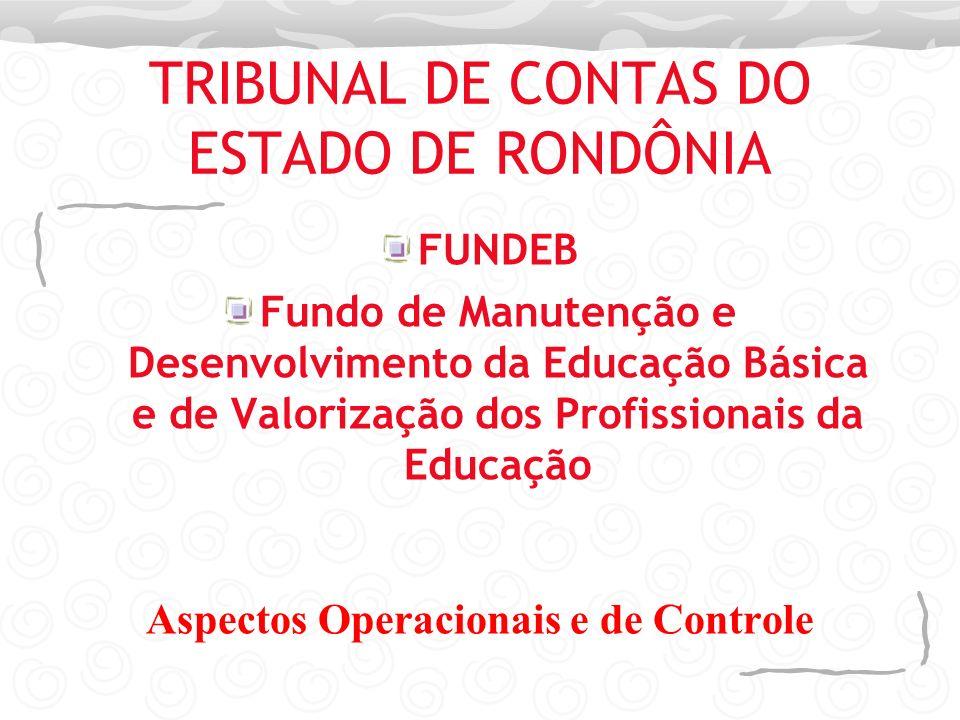 TRIBUNAL DE CONTAS DO ESTADO DE RONDÔNIA FUNDEB Fundo de Manutenção e Desenvolvimento da Educação Básica e de Valorização dos Profissionais da Educaçã