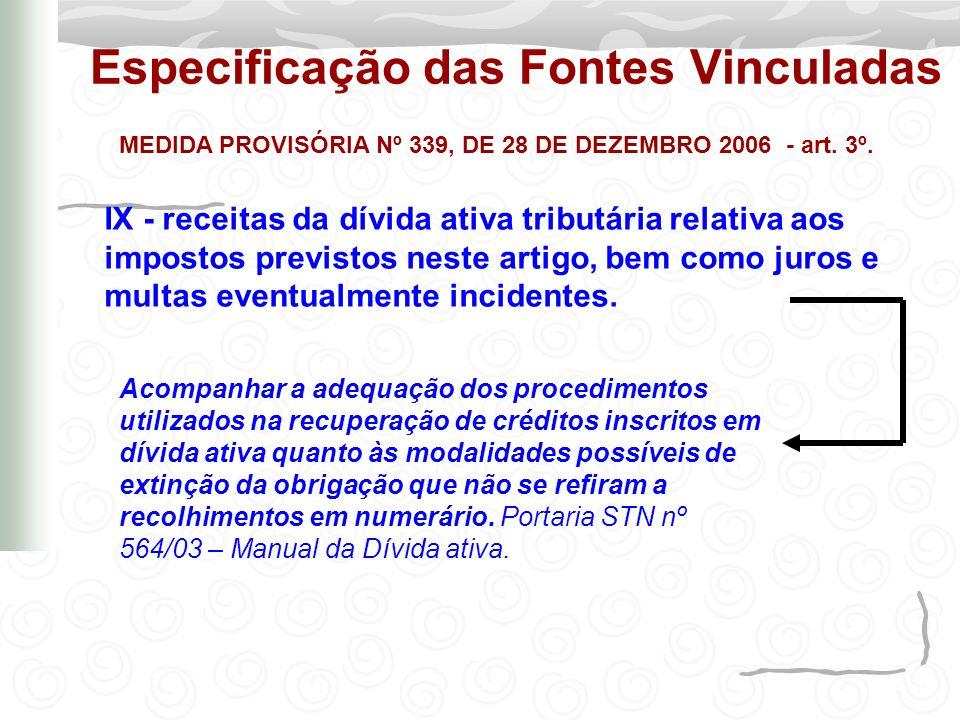 Especificação das Fontes Vinculadas MEDIDA PROVISÓRIA Nº 339, DE 28 DE DEZEMBRO 2006 - art. 3º. IX - receitas da dívida ativa tributária relativa aos