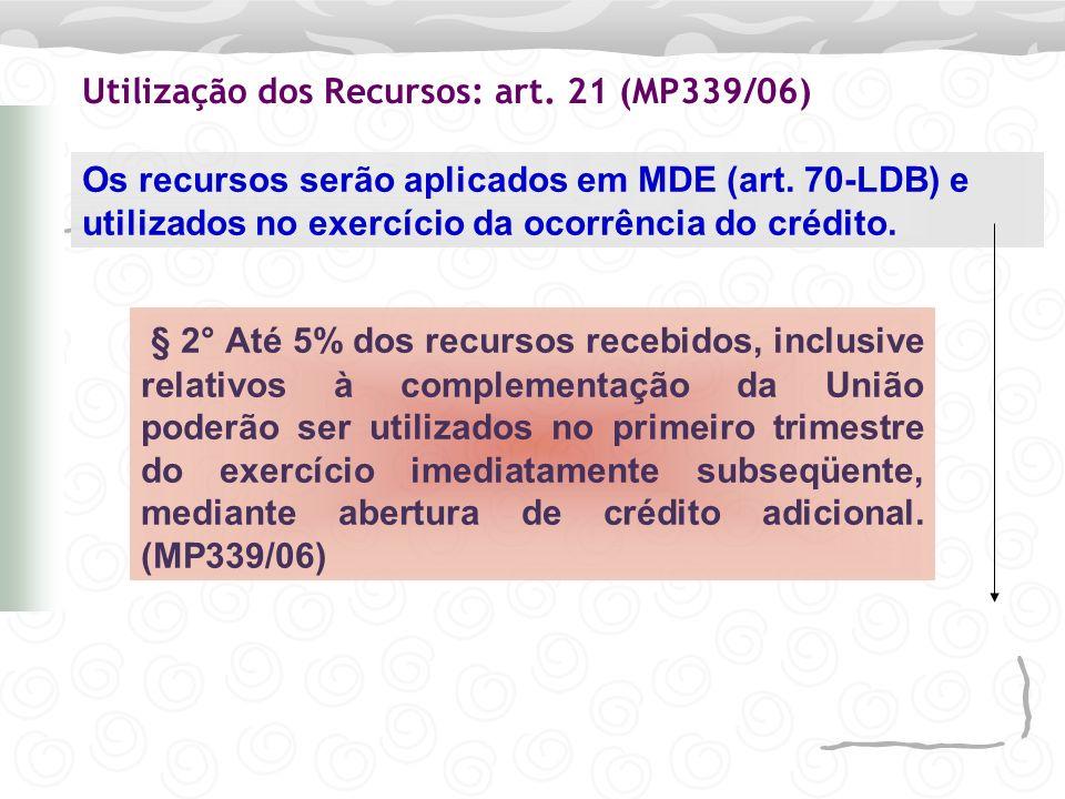 Utilização dos Recursos: art. 21 (MP339/06) Os recursos serão aplicados em MDE (art. 70-LDB) e utilizados no exercício da ocorrência do crédito. § 2°