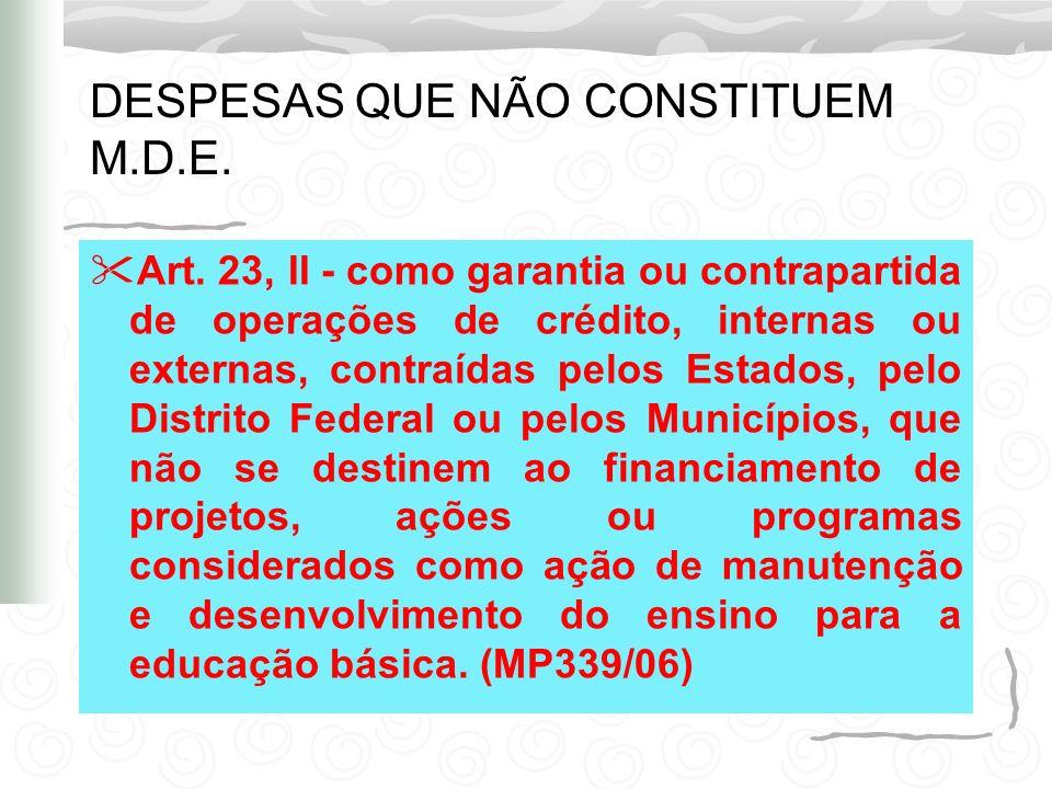 DESPESAS QUE NÃO CONSTITUEM M.D.E. Art. 23, II - como garantia ou contrapartida de operações de crédito, internas ou externas, contraídas pelos Estado