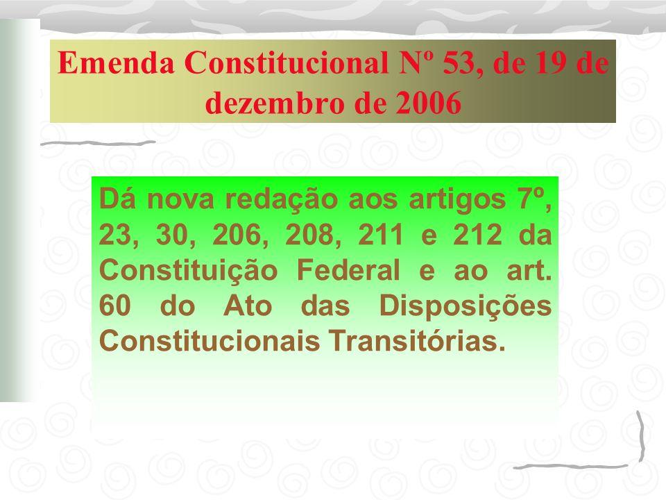 Emenda Constitucional Nº 53, de 19 de dezembro de 2006 Dá nova redação aos artigos 7º, 23, 30, 206, 208, 211 e 212 da Constituição Federal e ao art. 6