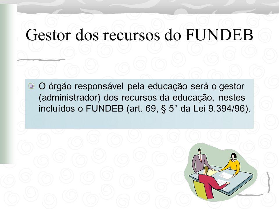 Gestor dos recursos do FUNDEB O órgão responsável pela educação será o gestor (administrador) dos recursos da educação, nestes incluídos o FUNDEB (art