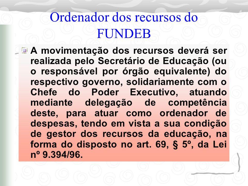 Ordenador dos recursos do FUNDEB A movimentação dos recursos deverá ser realizada pelo Secretário de Educação (ou o responsável por órgão equivalente)
