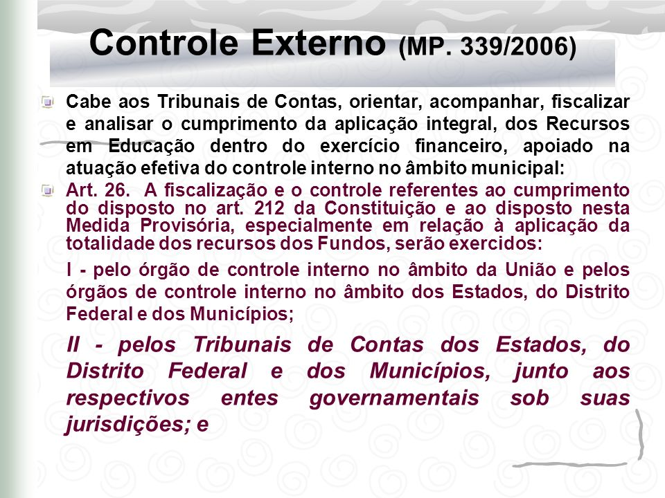Controle Externo (MP. 339/2006) Cabe aos Tribunais de Contas, orientar, acompanhar, fiscalizar e analisar o cumprimento da aplicação integral, dos Rec