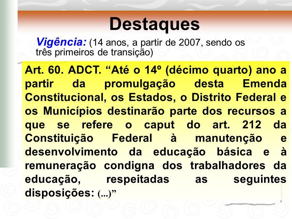 Destaques Vigência: (14 anos, a partir de 2007, sendo os três primeiros de transição) Art. 60. ADCT. Até o 14º (décimo quarto) ano a partir da promulg