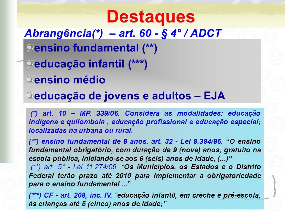 Destaques Abrangência(*) – art. 60 - § 4° / ADCT ensino fundamental (**) educação infantil (***) ensino médio educação de jovens e adultos – EJA (*) a