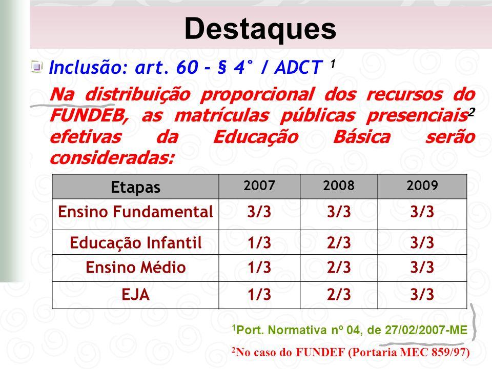 Destaques Inclusão: art. 60 - § 4° / ADCT 1 Na distribuição proporcional dos recursos do FUNDEB, as matrículas públicas presenciais 2 efetivas da Educ