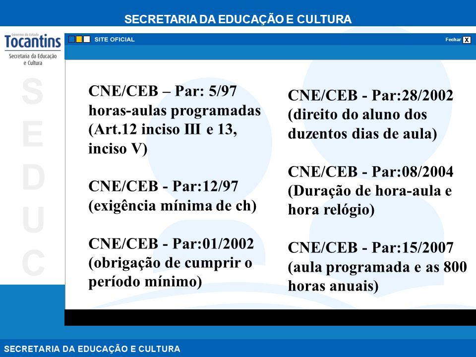 SECRETARIA DA EDUCAÇÃO E CULTURA x Fechar SEDUCSEDUC CNE/CEB – Par: 5/97 horas-aulas programadas (Art.12 inciso III e 13, inciso V) CNE/CEB - Par:12/97 (exigência mínima de ch) CNE/CEB - Par:01/2002 (obrigação de cumprir o período mínimo) CNE/CEB - Par:28/2002 (direito do aluno dos duzentos dias de aula) CNE/CEB - Par:08/2004 (Duração de hora-aula e hora relógio) CNE/CEB - Par:15/2007 (aula programada e as 800 horas anuais)