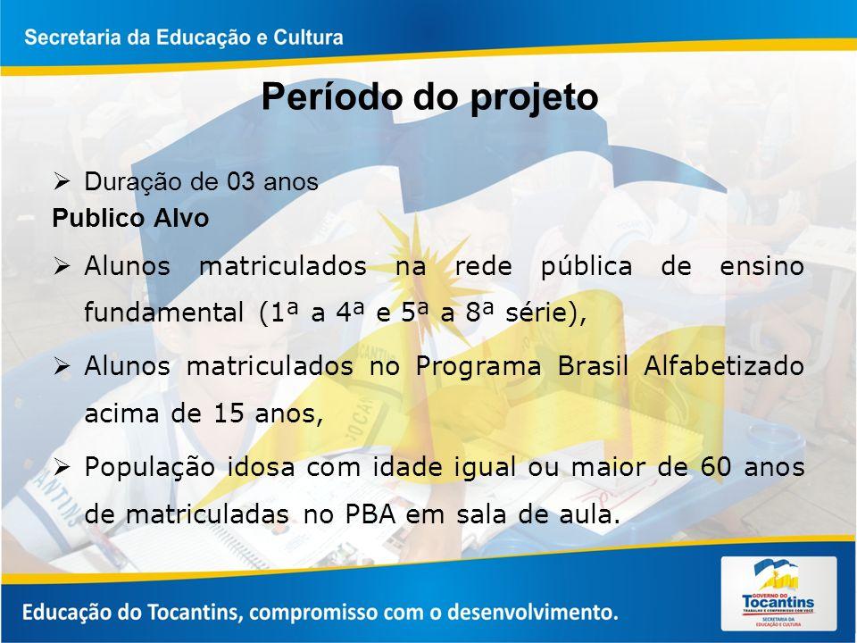 Período do projeto Duração de 03 anos Publico Alvo Alunos matriculados na rede pública de ensino fundamental (1ª a 4ª e 5ª a 8ª série), Alunos matriculados no Programa Brasil Alfabetizado acima de 15 anos, População idosa com idade igual ou maior de 60 anos de matriculadas no PBA em sala de aula.