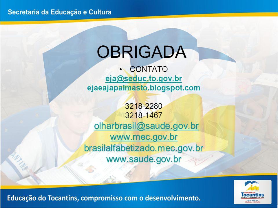 OBRIGADA CONTATO eja@seduc.to.gov.br ejaeajapalmasto.blogspot.com 3218-2280 3218-1467 olharbrasil@saude.gov.br olharbrasil@saude.gov.brolharbrasil@saude.gov.br www.mec.gov.br brasilalfabetizado.mec.gov.brwww.saude.gov.br