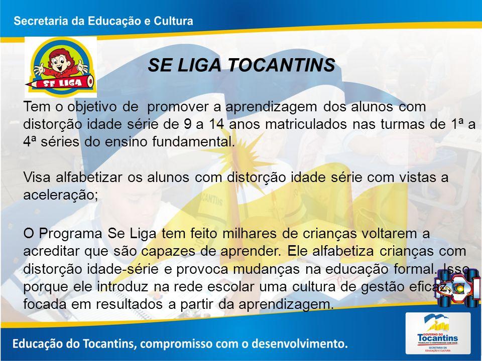 SE LIGA TOCANTINS Tem o objetivo de promover a aprendizagem dos alunos com distorção idade série de 9 a 14 anos matriculados nas turmas de 1ª a 4ª séries do ensino fundamental.