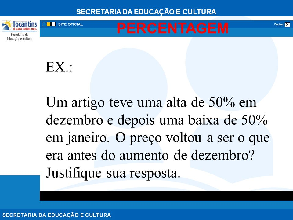 SECRETARIA DA EDUCAÇÃO E CULTURA x Fechar PERCENTAGEM EX.: Um artigo teve uma alta de 50% em dezembro e depois uma baixa de 50% em janeiro. O preço vo