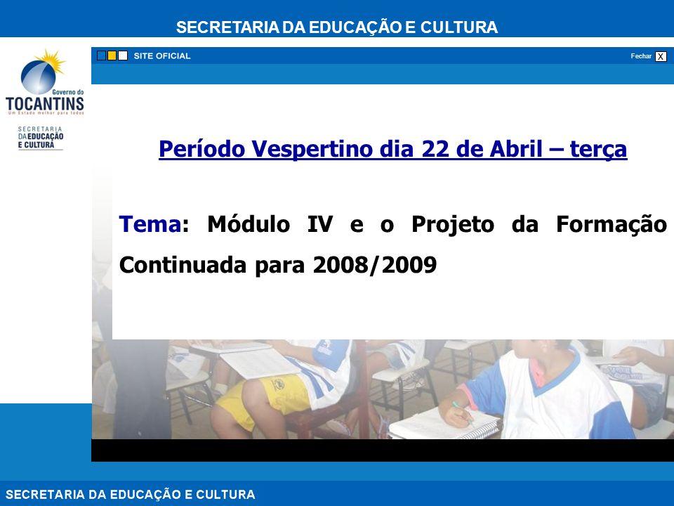 SECRETARIA DA EDUCAÇÃO E CULTURA x Fechar Período Vespertino dia 22 de Abril – terça Tema: Módulo IV e o Projeto da Formação Continuada para 2008/2009